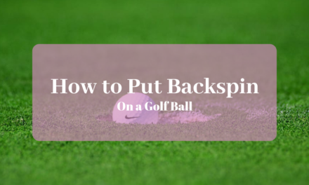 How To Put Backspin On A Golf Ball- A Step By Step Guide