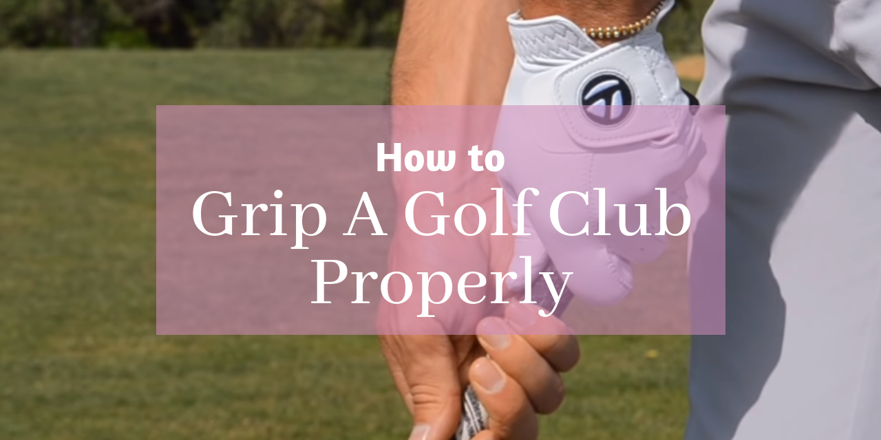 How to Properly Grip a Golf Club (Tutorial)