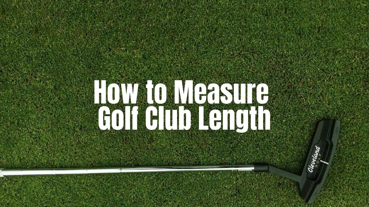 Measure Golf Club Length In 2 Proven Methods